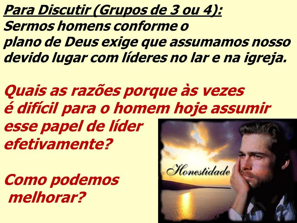 Para Discutir (Grupos de 3 ou 4): Sermos homens conforme o plano de Deus exige que assumamos nosso devido lugar com líderes no lar e na igreja. Quais