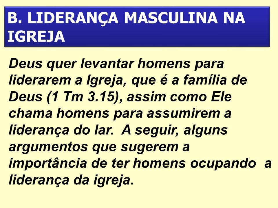 B. LIDERANÇA MASCULINA NA IGREJA Deus quer levantar homens para liderarem a Igreja, que é a família de Deus (1 Tm 3.15), assim como Ele chama homens p