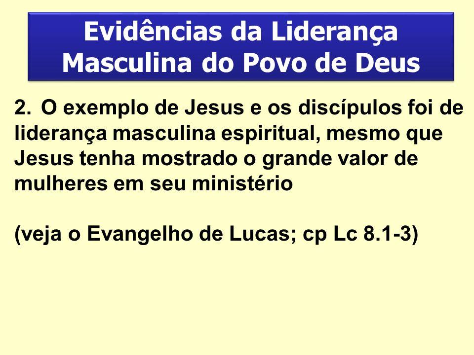 Evidências da Liderança Masculina do Povo de Deus 2.O exemplo de Jesus e os discípulos foi de liderança masculina espiritual, mesmo que Jesus tenha mo