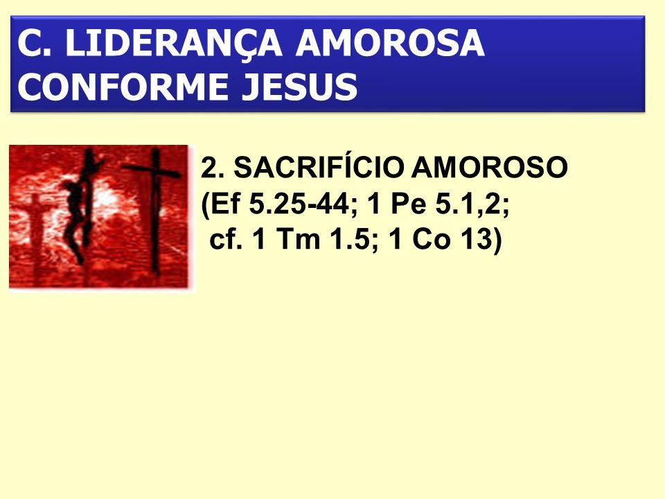 C. LIDERANÇA AMOROSA CONFORME JESUS 2. SACRIFÍCIO AMOROSO (Ef 5.25-44; 1 Pe 5.1,2; cf. 1 Tm 1.5; 1 Co 13)