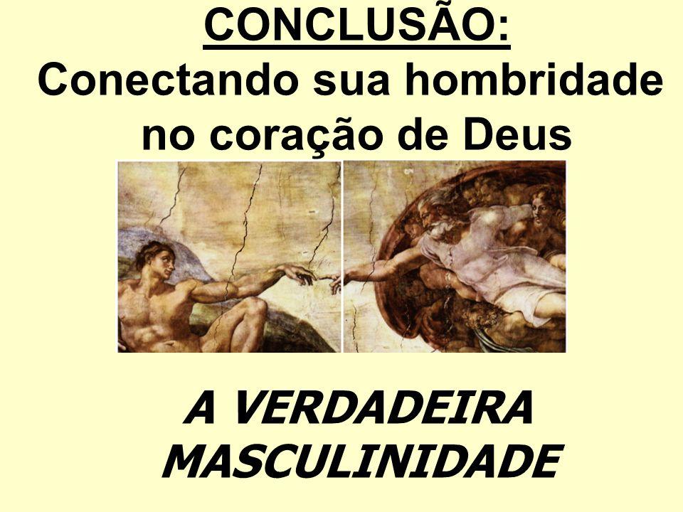 CONCLUSÃO: Conectando sua hombridade no coração de Deus A VERDADEIRA MASCULINIDADE