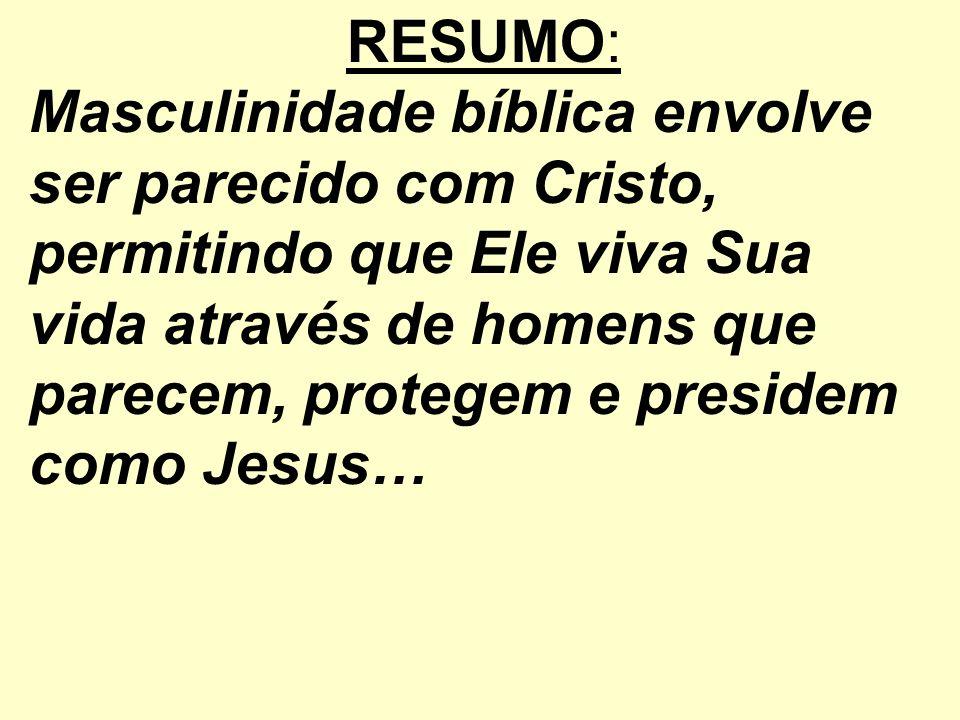 RESUMO: Masculinidade bíblica envolve ser parecido com Cristo, permitindo que Ele viva Sua vida através de homens que parecem, protegem e presidem com