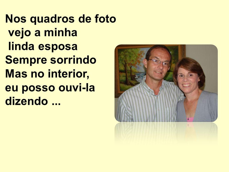 Nos quadros de foto vejo a minha linda esposa Sempre sorrindo Mas no interior, eu posso ouvi-la dizendo...