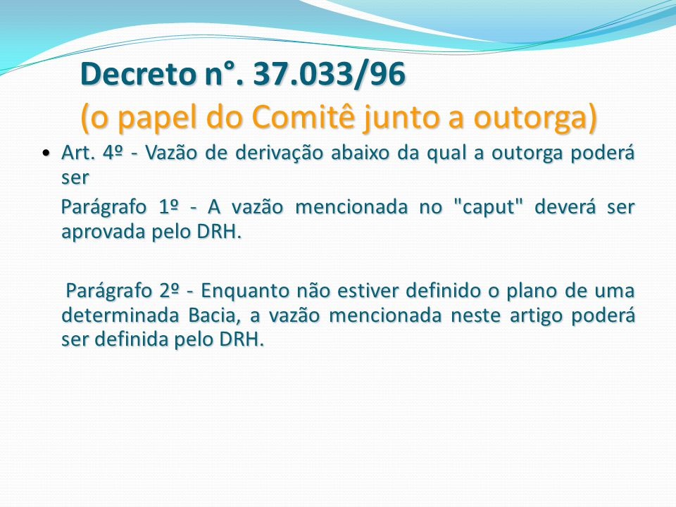 Decreto n°. 37.033/96 (o papel do Comitê junto a outorga) Art. 4º - Vazão de derivação abaixo da qual a outorga poderá ser Art. 4º - Vazão de derivaçã