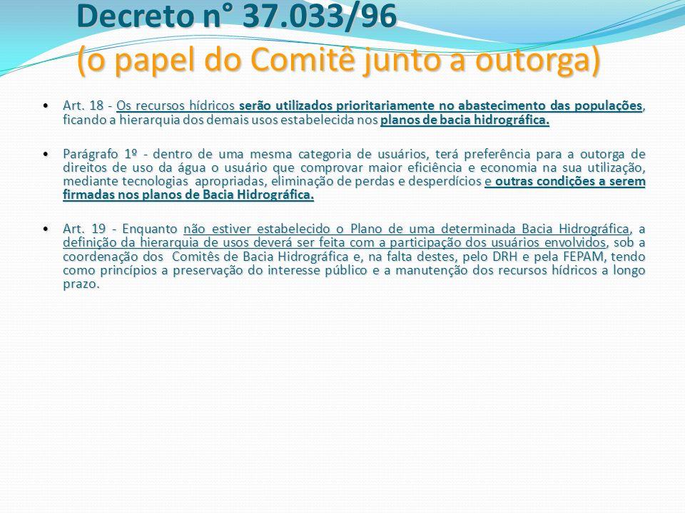 Decreto n° 37.033/96 (o papel do Comitê junto a outorga) Art. 18 - Os recursos hídricos serão utilizados prioritariamente no abastecimento das populaç