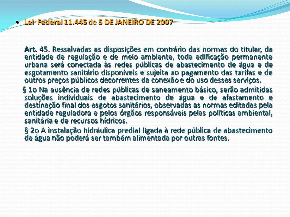 Lei Federal 11.445 de 5 DE JANEIRO DE 2007 Lei Federal 11.445 de 5 DE JANEIRO DE 2007 Art. 45. Ressalvadas as disposições em contrário das normas do t