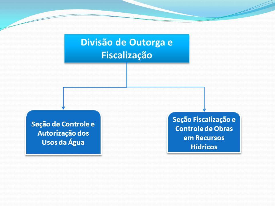 Divisão de Outorga e Fiscalização Seção de Controle e Autorização dos Usos da Água Seção Fiscalização e Controle de Obras em Recursos Hídricos