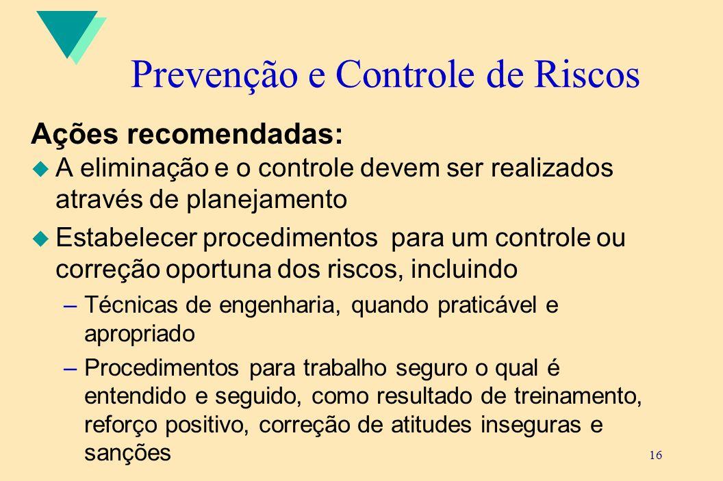 16 Prevenção e Controle de Riscos Ações recomendadas: u A eliminação e o controle devem ser realizados através de planejamento u Estabelecer procedime
