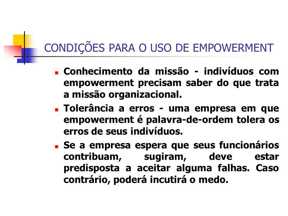 CONDIÇÕES PARA O USO DE EMPOWERMENT Conhecimento da missão - indivíduos com empowerment precisam saber do que trata a missão organizacional. Tolerânci