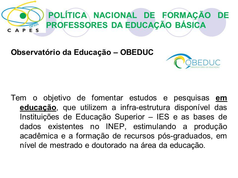 Observatório da Educação – OBEDUC Tem o objetivo de fomentar estudos e pesquisas em educação, que utilizem a infra-estrutura disponível das Instituiçõ