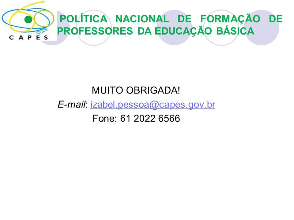 MUITO OBRIGADA! E-mail: izabel.pessoa@capes.gov.brizabel.pessoa@capes.gov.br Fone: 61 2022 6566 POLÍTICA NACIONAL DE FORMAÇÃO DE PROFESSORES DA EDUCAÇ