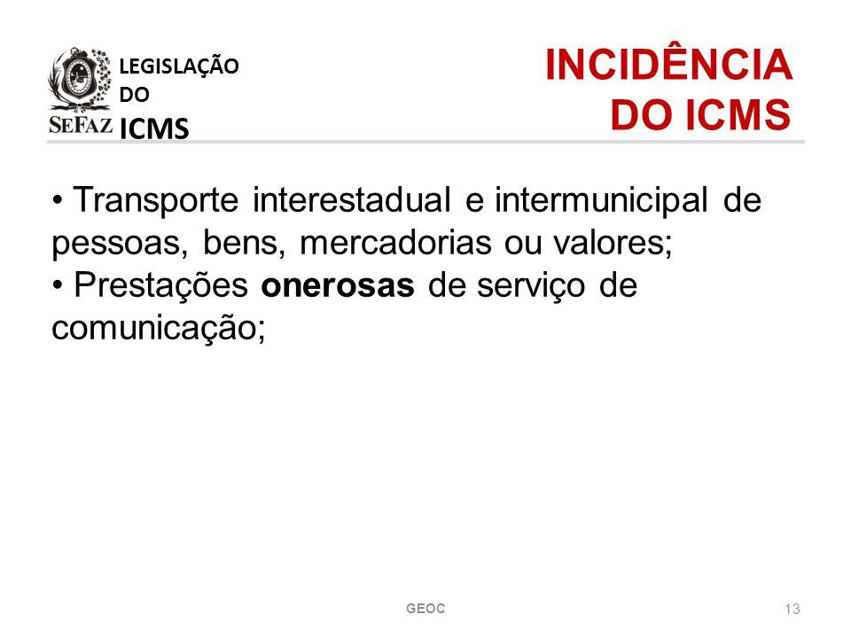 13 Transporte interestadual e intermunicipal de pessoas, bens, mercadorias ou valores; Prestações onerosas de serviço de comunicação; LEGISLAÇÃO DO ICMS INCIDÊNCIA DO ICMS GEOC