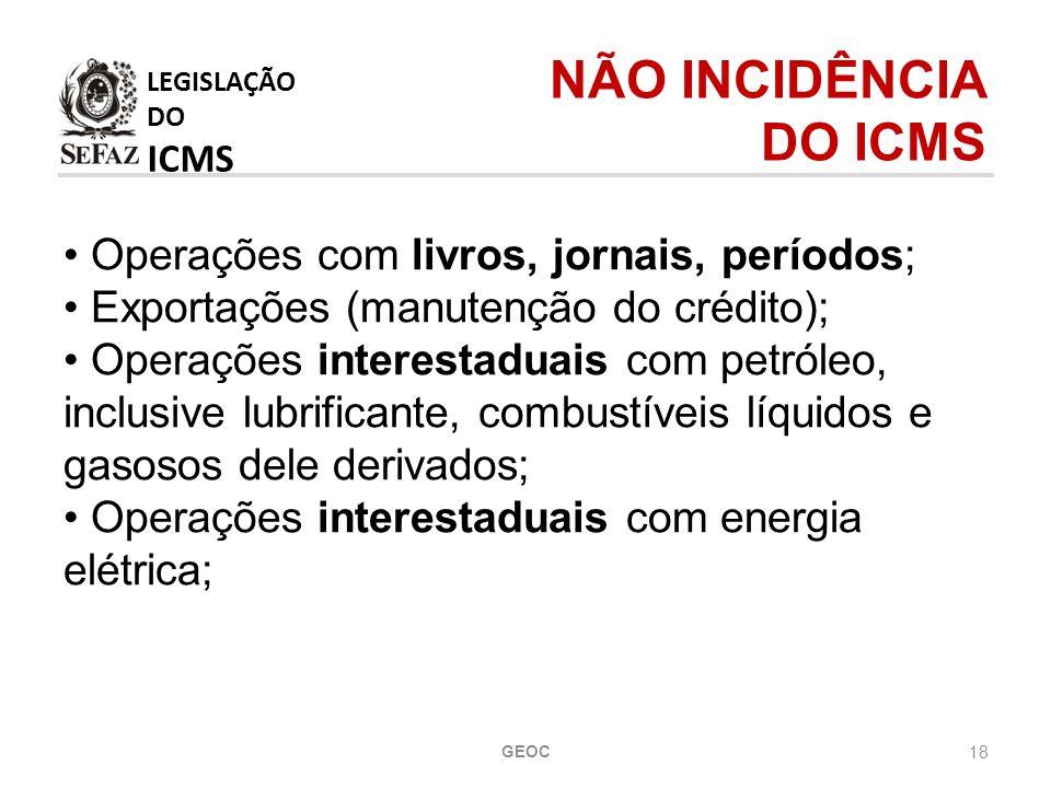 18 Operações com livros, jornais, períodos; Exportações (manutenção do crédito); Operações interestaduais com petróleo, inclusive lubrificante, combustíveis líquidos e gasosos dele derivados; Operações interestaduais com energia elétrica; LEGISLAÇÃO DO ICMS NÃO INCIDÊNCIA DO ICMS GEOC