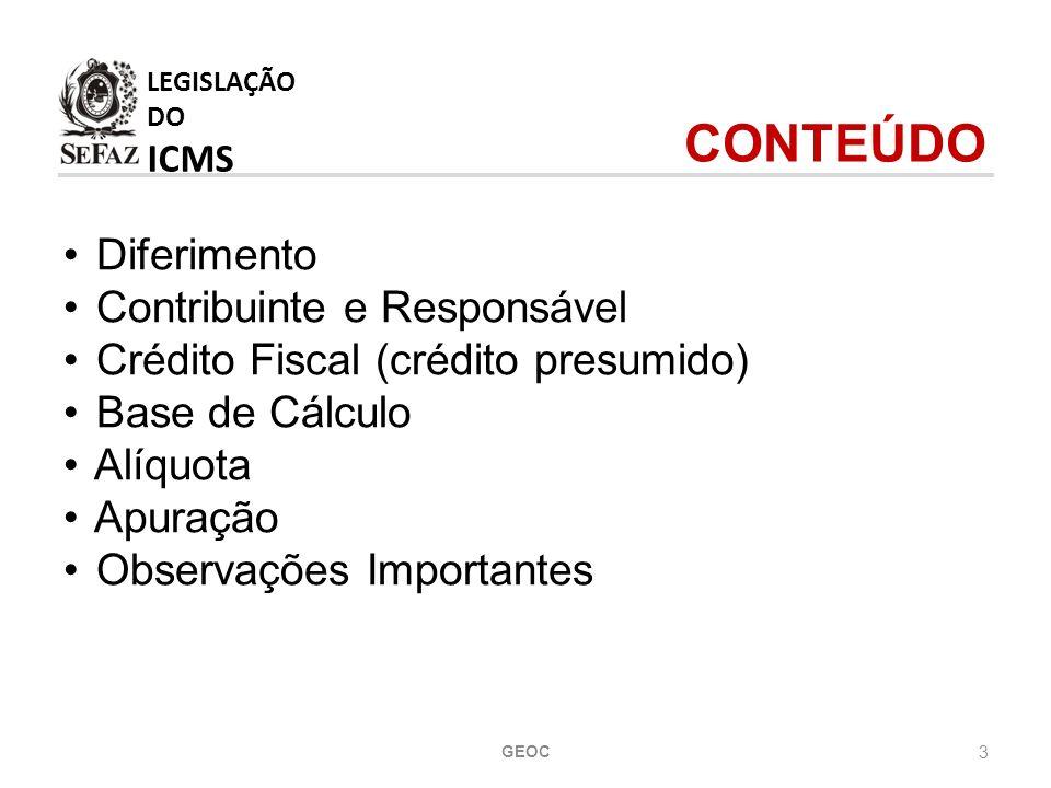3 Diferimento Contribuinte e Responsável Crédito Fiscal (crédito presumido) Base de Cálculo Alíquota Apuração Observações Importantes LEGISLAÇÃO DO ICMS CONTEÚDO GEOC
