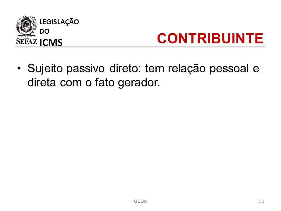 30 LEGISLAÇÃO DO ICMS Sujeito passivo direto: tem relação pessoal e direta com o fato gerador.