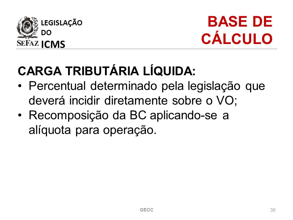 36 CARGA TRIBUTÁRIA LÍQUIDA: Percentual determinado pela legislação que deverá incidir diretamente sobre o VO; Recomposição da BC aplicando-se a alíquota para operação.