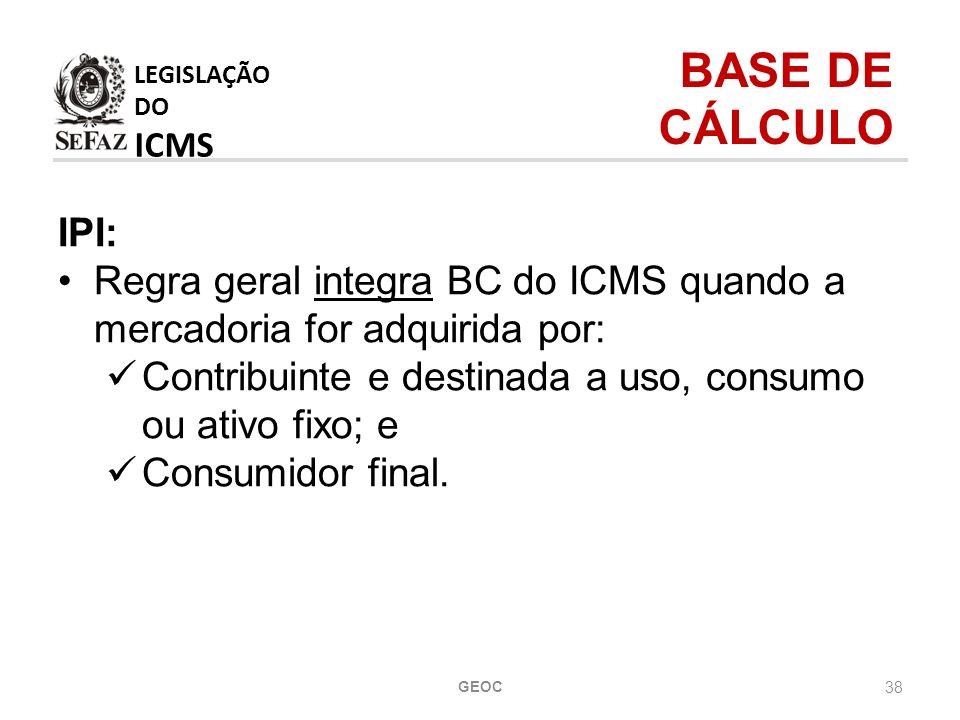 38 IPI: Regra geral integra BC do ICMS quando a mercadoria for adquirida por: Contribuinte e destinada a uso, consumo ou ativo fixo; e Consumidor final.