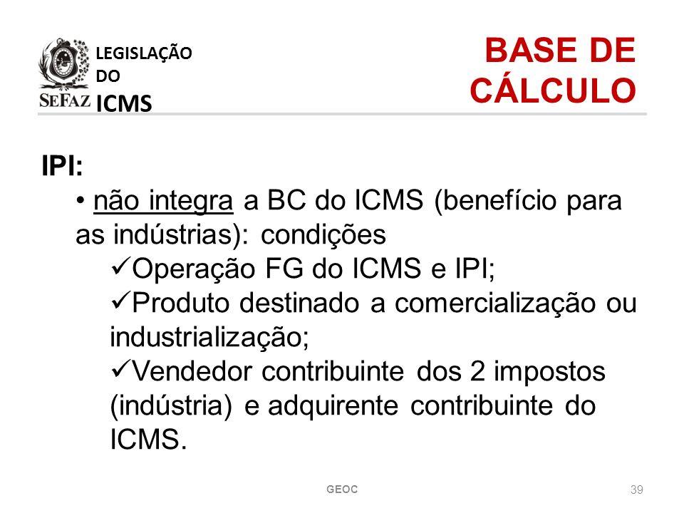 39 IPI: não integra a BC do ICMS (benefício para as indústrias): condições Operação FG do ICMS e IPI; Produto destinado a comercialização ou industrialização; Vendedor contribuinte dos 2 impostos (indústria) e adquirente contribuinte do ICMS.