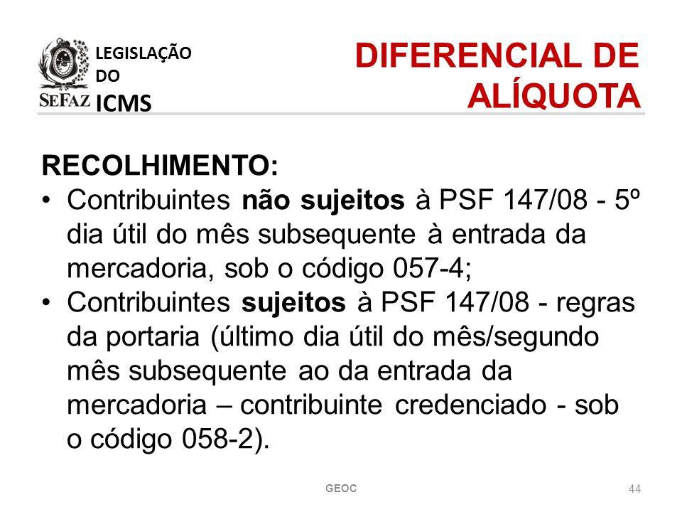 44 RECOLHIMENTO: Contribuintes não sujeitos à PSF 147/08 - 5º dia útil do mês subsequente à entrada da mercadoria, sob o código 057-4; Contribuintes sujeitos à PSF 147/08 - regras da portaria (último dia útil do mês/segundo mês subsequente ao da entrada da mercadoria – contribuinte credenciado - sob o código 058-2).