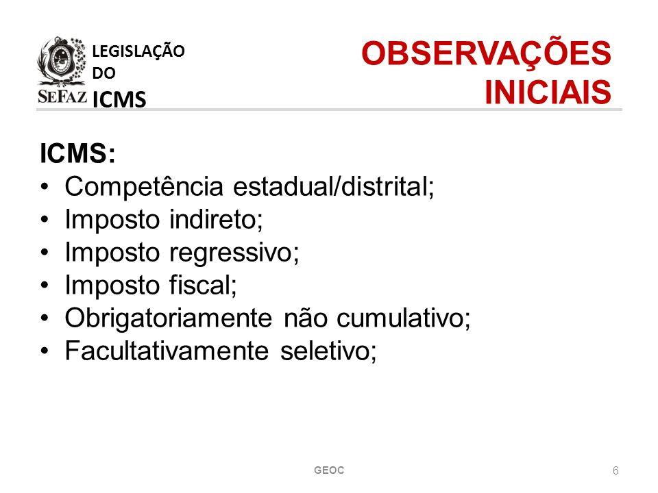 6 ICMS: Competência estadual/distrital; Imposto indireto; Imposto regressivo; Imposto fiscal; Obrigatoriamente não cumulativo; Facultativamente seletivo; LEGISLAÇÃO DO ICMS OBSERVAÇÕES INICIAIS GEOC