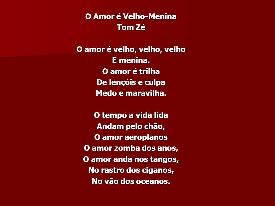 O Amor é Velho-Menina Tom Zé O amor é velho, velho, velho E menina.