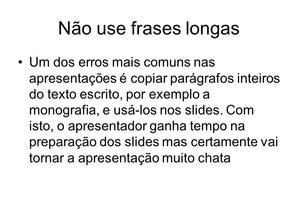 Não use frases longas Um dos erros mais comuns nas apresentações é copiar parágrafos inteiros do texto escrito, por exemplo a monografia, e usá-los nos slides.