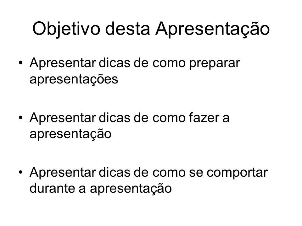 Objetivo desta Apresentação Apresentar dicas de como preparar apresentações Apresentar dicas de como fazer a apresentação Apresentar dicas de como se comportar durante a apresentação