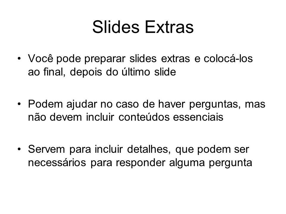 Slides Extras Você pode preparar slides extras e colocá-los ao final, depois do último slide Podem ajudar no caso de haver perguntas, mas não devem incluir conteúdos essenciais Servem para incluir detalhes, que podem ser necessários para responder alguma pergunta