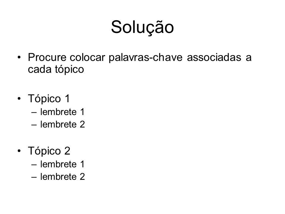 Solução Procure colocar palavras-chave associadas a cada tópico Tópico 1 –lembrete 1 –lembrete 2 Tópico 2 –lembrete 1 –lembrete 2