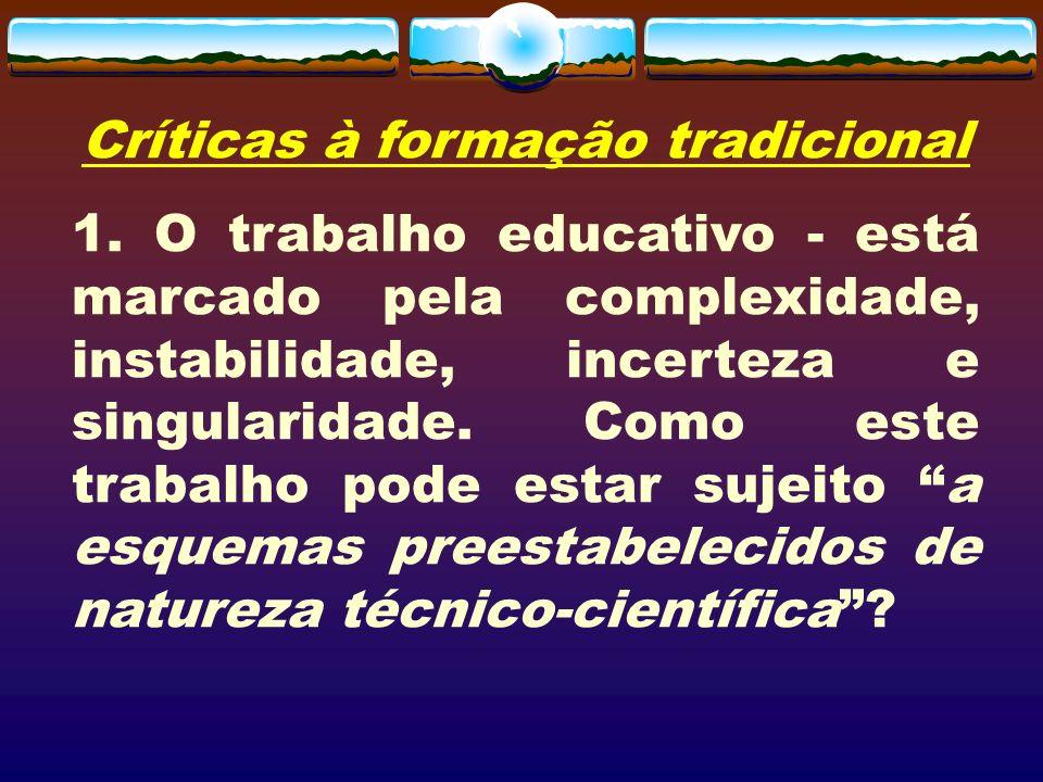 Críticas à formação tradicional 1. O trabalho educativo - está marcado pela complexidade, instabilidade, incerteza e singularidade. Como este trabalho
