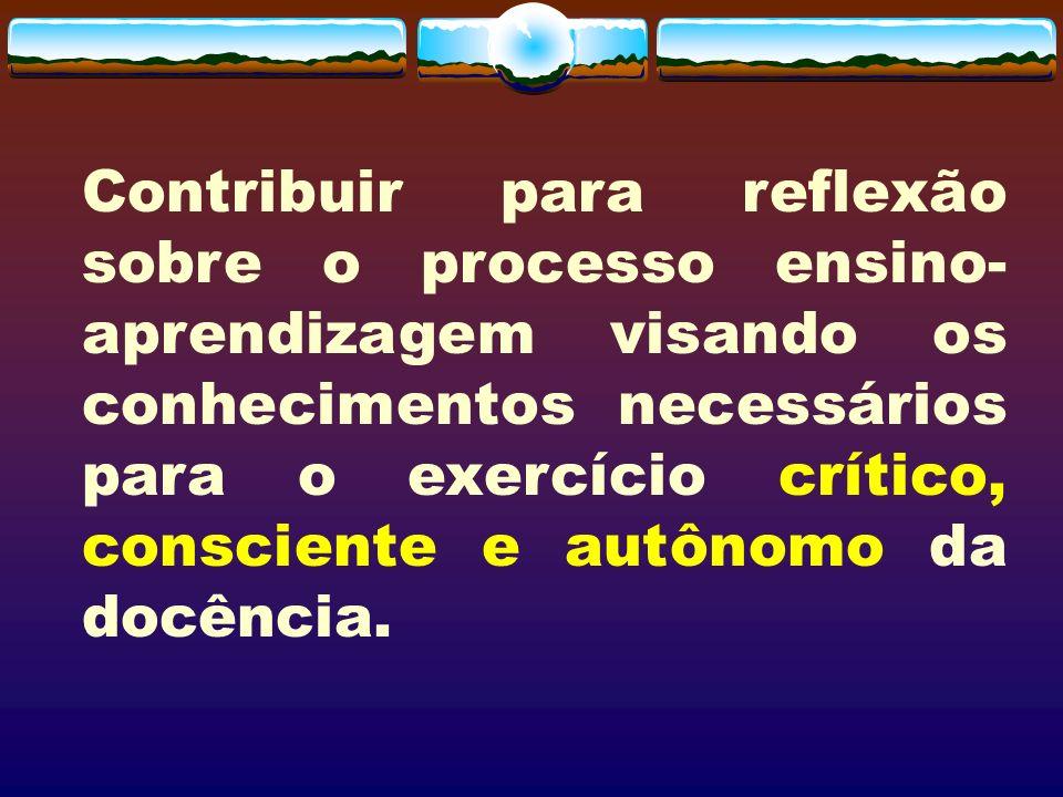 Contribuir para reflexão sobre o processo ensino- aprendizagem visando os conhecimentos necessários para o exercício crítico, consciente e autônomo da