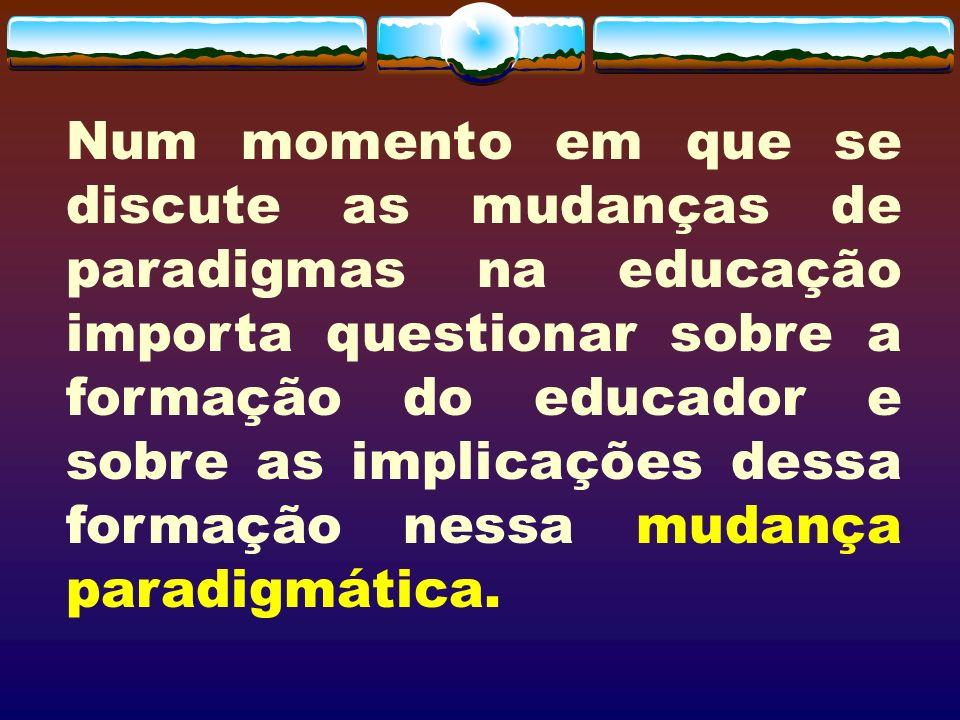 Num momento em que se discute as mudanças de paradigmas na educação importa questionar sobre a formação do educador e sobre as implicações dessa forma