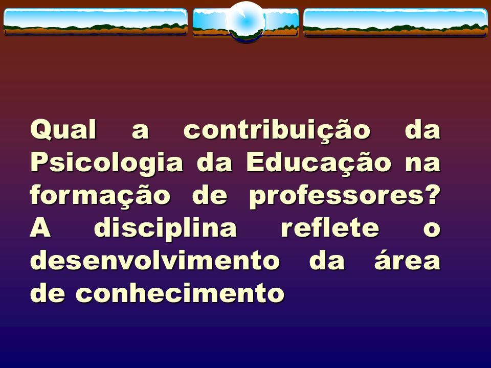 Qual a contribuição da Psicologia da Educação na formação de professores? A disciplina reflete o desenvolvimento da área de conhecimento