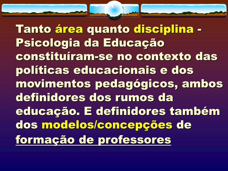 Tanto área quanto disciplina - Psicologia da Educação constituíram-se no contexto das políticas educacionais e dos movimentos pedagógicos, ambos defin