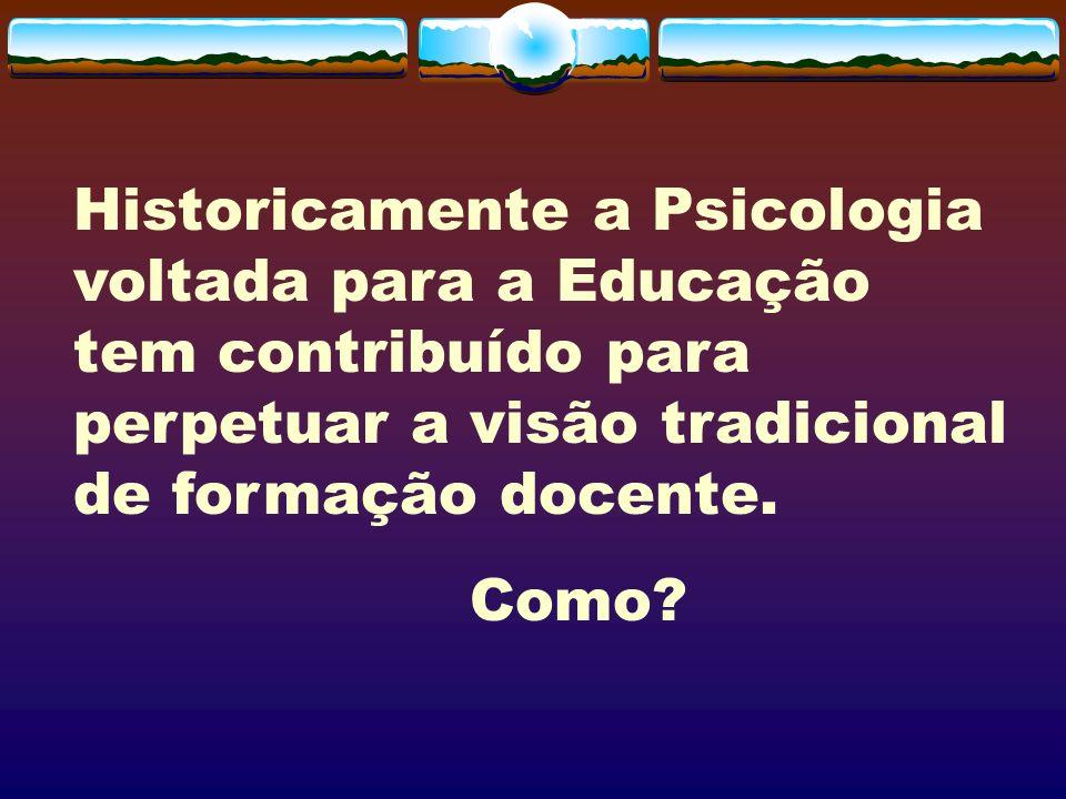 Historicamente a Psicologia voltada para a Educação tem contribuído para perpetuar a visão tradicional de formação docente. Como?