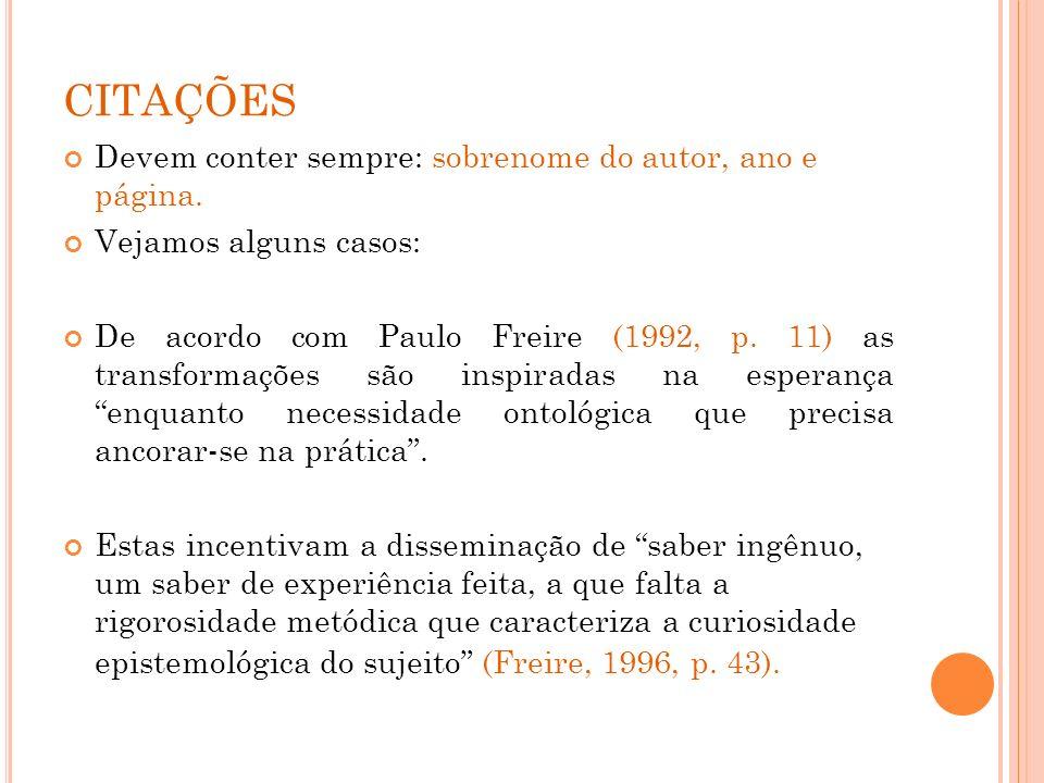 CITAÇÕES Devem conter sempre: sobrenome do autor, ano e página. Vejamos alguns casos: De acordo com Paulo Freire (1992, p. 11) as transformações são i