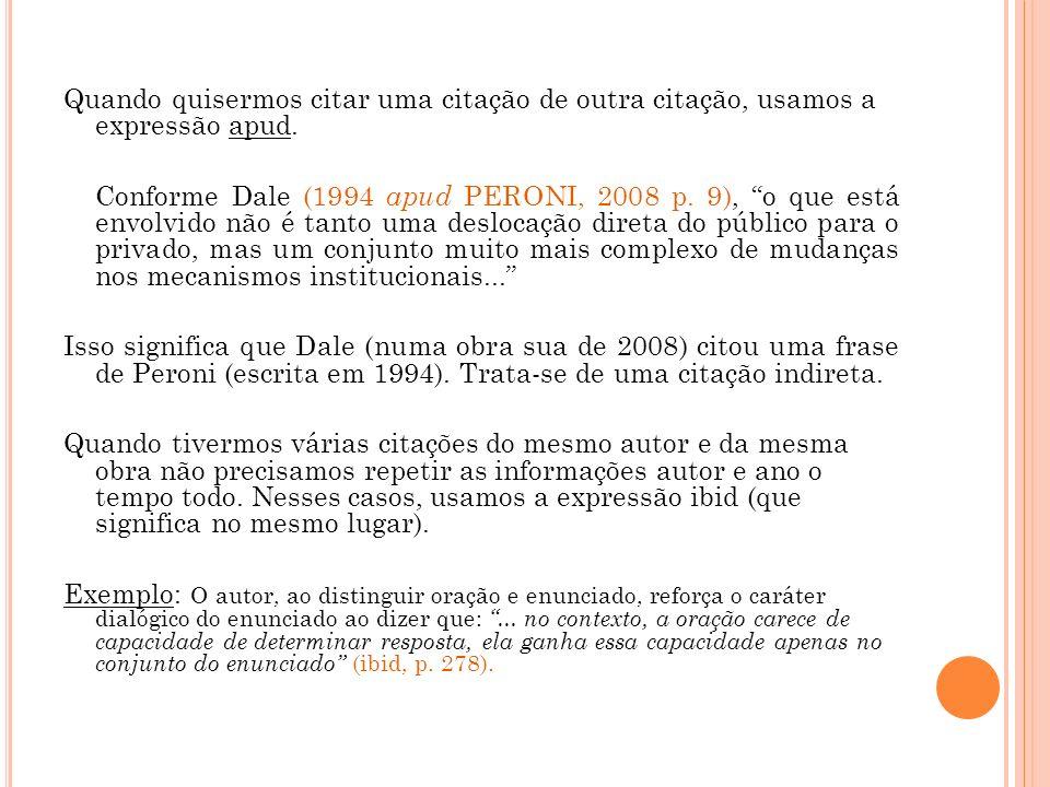 Quando quisermos citar uma citação de outra citação, usamos a expressão apud. Conforme Dale (1994 apud PERONI, 2008 p. 9), o que está envolvido não é