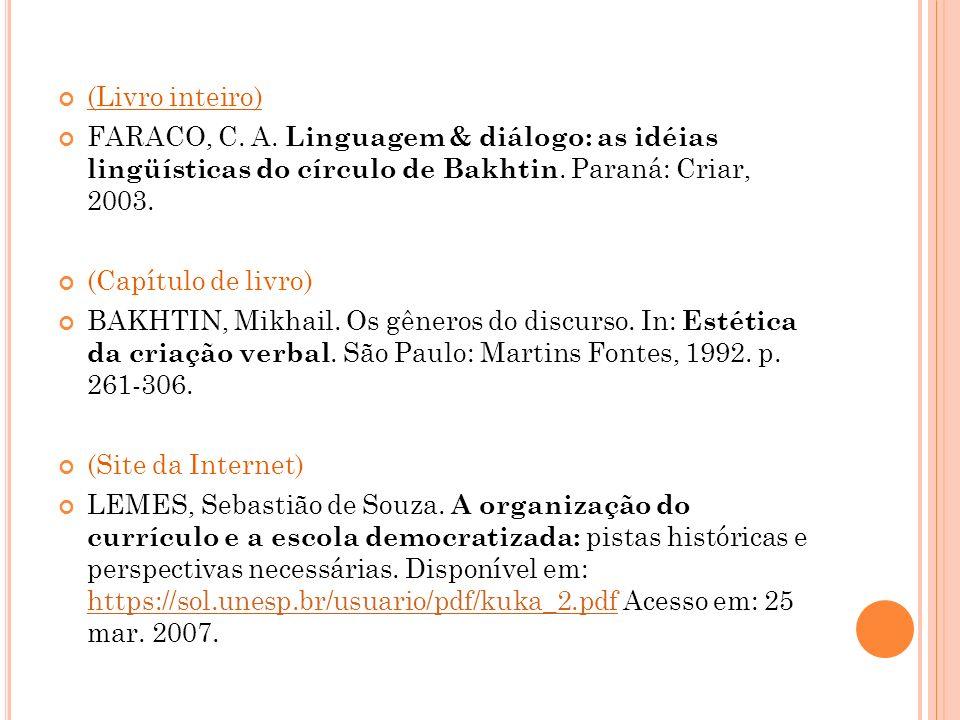 (Livro inteiro) FARACO, C. A. Linguagem & diálogo: as idéias lingüísticas do círculo de Bakhtin. Paraná: Criar, 2003. (Capítulo de livro) BAKHTIN, Mik