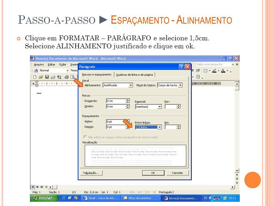P ASSO - A - PASSOE SPAÇAMENTO - A LINHAMENTO Clique em FORMATAR – PARÁGRAFO e selecione 1,5cm. Selecione ALINHAMENTO justificado e clique em ok.