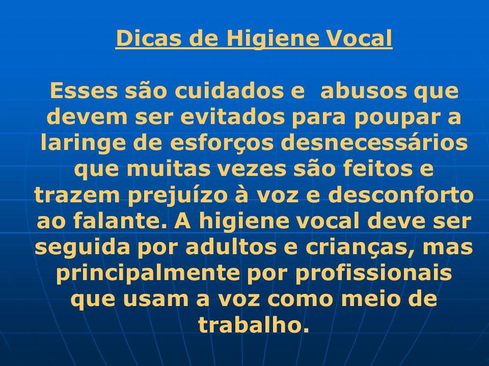 Dicas de Higiene Vocal Esses são cuidados e abusos que devem ser evitados para poupar a laringe de esforços desnecessários que muitas vezes são feitos