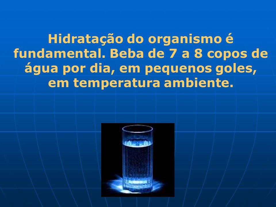 Hidratação do organismo é fundamental. Beba de 7 a 8 copos de água por dia, em pequenos goles, em temperatura ambiente.