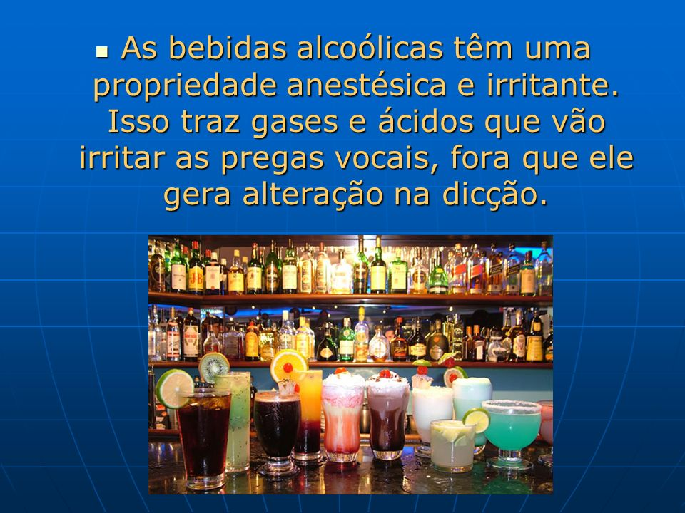 As bebidas alcoólicas têm uma propriedade anestésica e irritante. Isso traz gases e ácidos que vão irritar as pregas vocais, fora que ele gera alteraç
