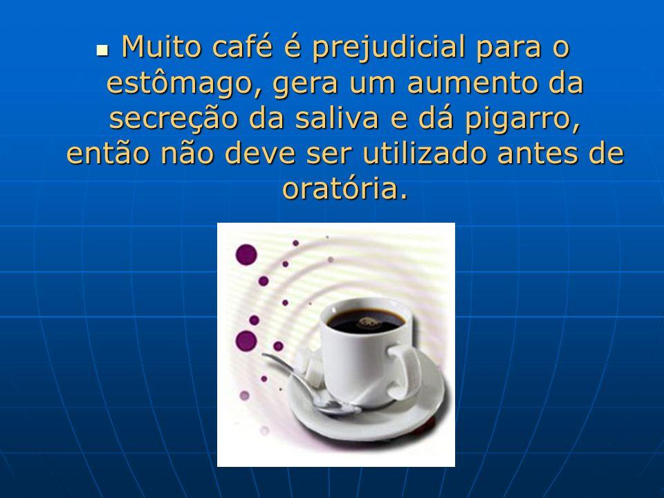 Muito café é prejudicial para o estômago, gera um aumento da secreção da saliva e dá pigarro, então não deve ser utilizado antes de oratória. Muito ca