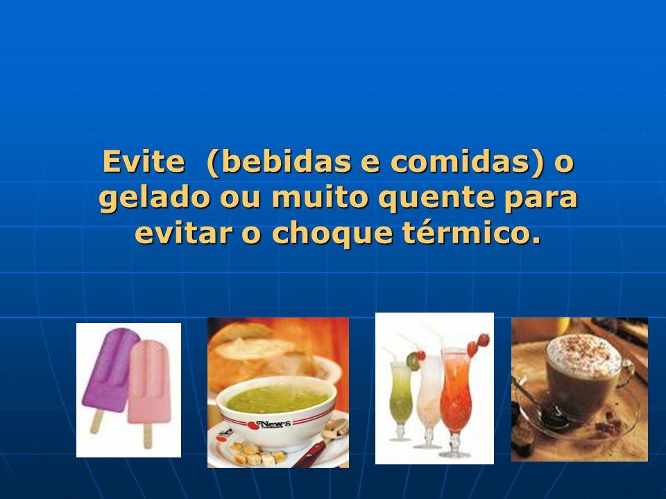 Evite (bebidas e comidas) o gelado ou muito quente para evitar o choque térmico.