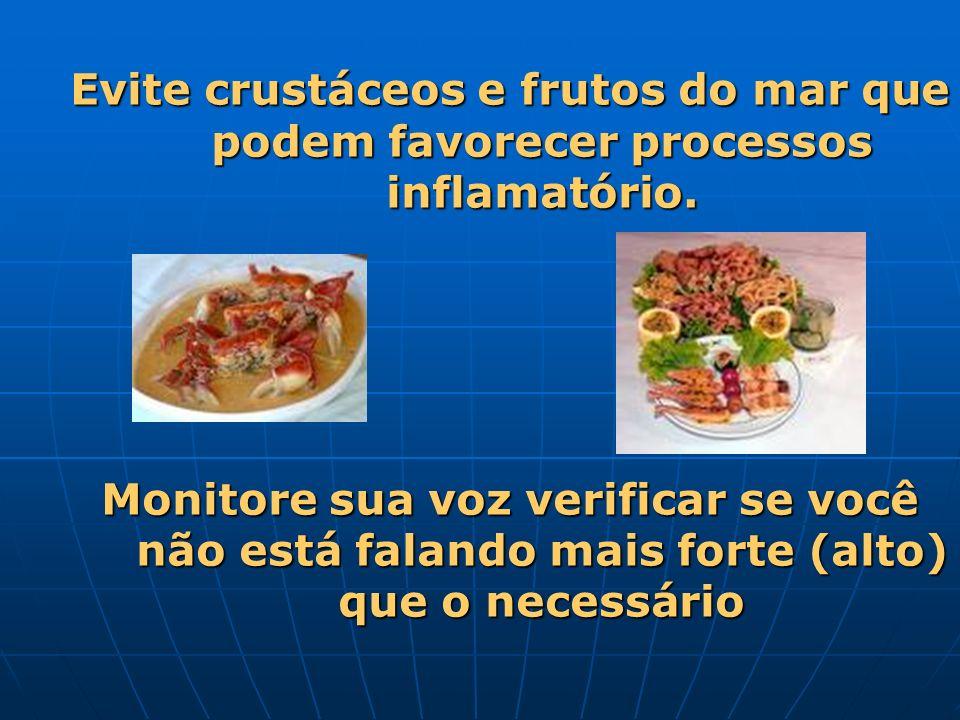 Evite crustáceos e frutos do mar que podem favorecer processos inflamatório. Monitore sua voz verificar se você não está falando mais forte (alto) que