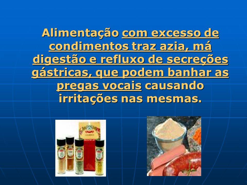 Alimentação com excesso de condimentos traz azia, má digestão e refluxo de secreções gástricas, que podem banhar as pregas vocais causando irritações