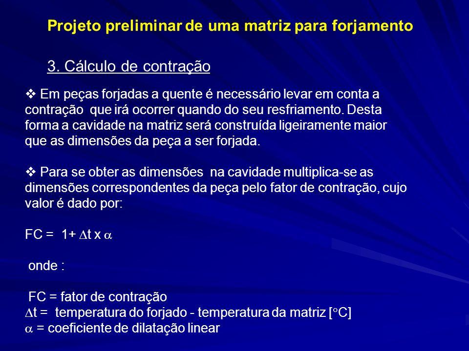 3. Cálculo de contração Em peças forjadas a quente é necessário levar em conta a contração que irá ocorrer quando do seu resfriamento. Desta forma a c