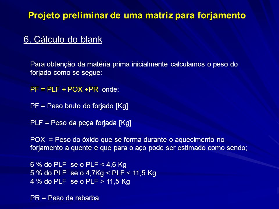 Para obtenção da matéria prima inicialmente calculamos o peso do forjado como se segue: PF = PLF + POX +PR onde: PF = Peso bruto do forjado [Kg] PLF =