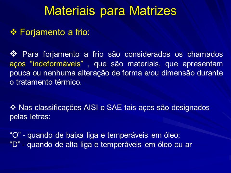 Materiais para Matrizes Forjamento a frio: Para forjamento a frio são considerados os chamados aços indeformáveis, que são materiais, que apresentam p