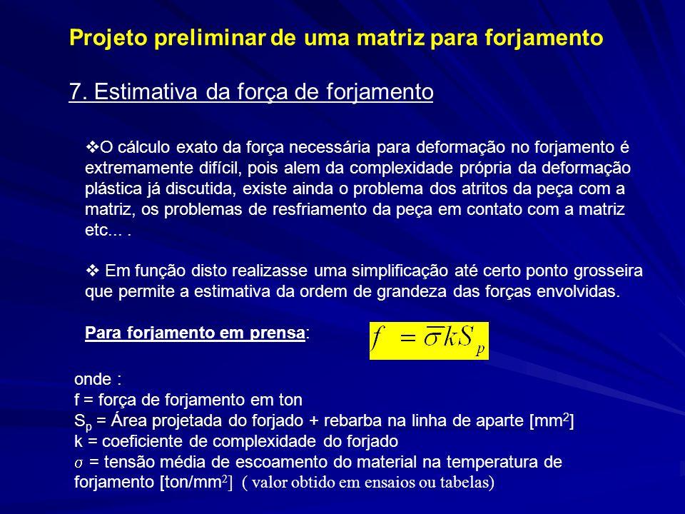 Projeto preliminar de uma matriz para forjamento O cálculo exato da força necessária para deformação no forjamento é extremamente difícil, pois alem d